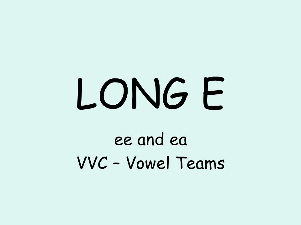 LONG E ee and ea VVC – Vowel Teams