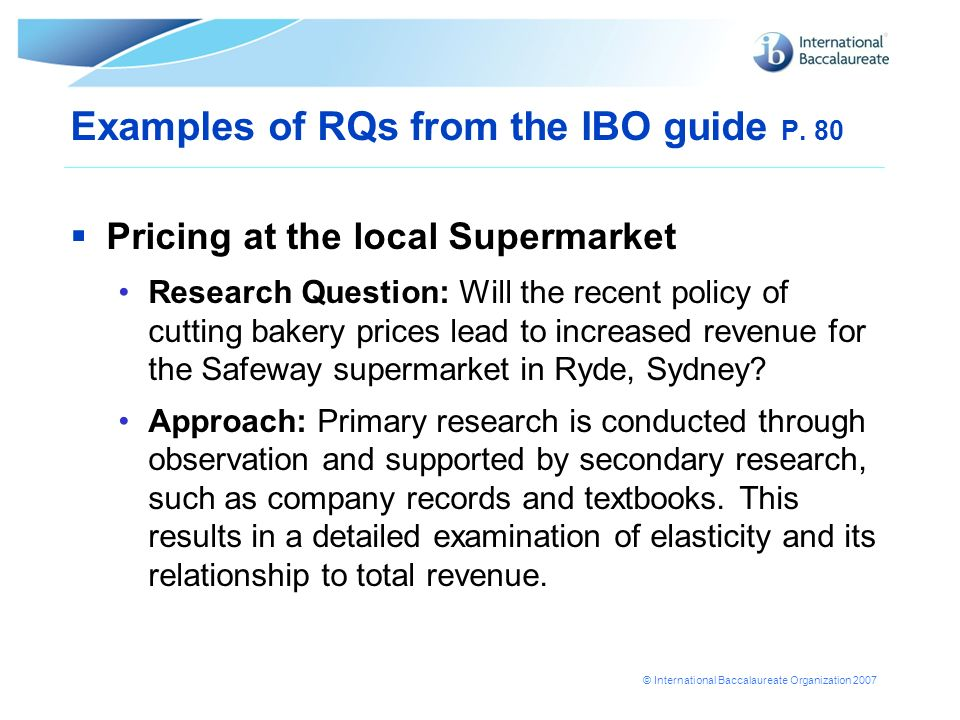 © International Baccalaureate Organization 2007 Examples of RQs from the IBO guide P. 80 Pricing at the local Supermarket Research Question: Will the