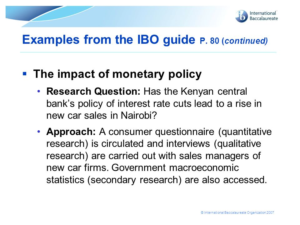 © International Baccalaureate Organization 2007 The impact of monetary policy Research Question: Has the Kenyan central banks policy of interest rate