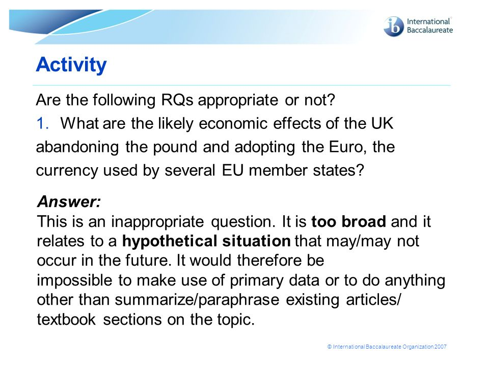 © International Baccalaureate Organization 2007 Activity Are the following RQs appropriate or not? 1.What are the likely economic effects of the UK ab
