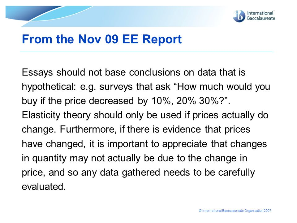 © International Baccalaureate Organization 2007 From the Nov 09 EE Report Essays should not base conclusions on data that is hypothetical: e.g. survey