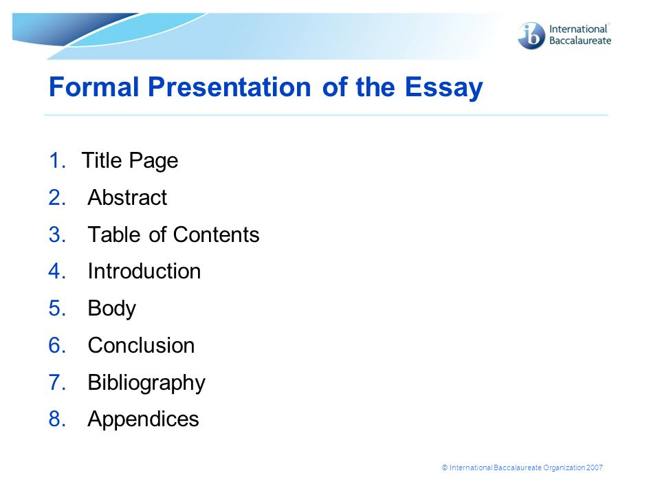 © International Baccalaureate Organization 2007 1.Title Page 2. Abstract 3. Table of Contents 4. Introduction 5. Body 6. Conclusion 7. Bibliography 8.
