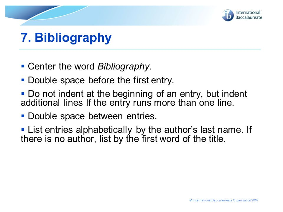© International Baccalaureate Organization 2007 7. Bibliography Center the word Bibliography. Double space before the first entry. Do not indent at th