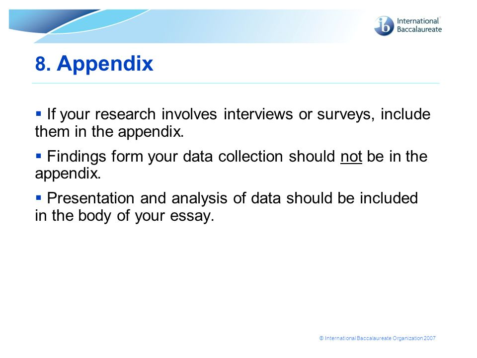 © International Baccalaureate Organization 2007 8. Appendix If your research involves interviews or surveys, include them in the appendix. Findings fo
