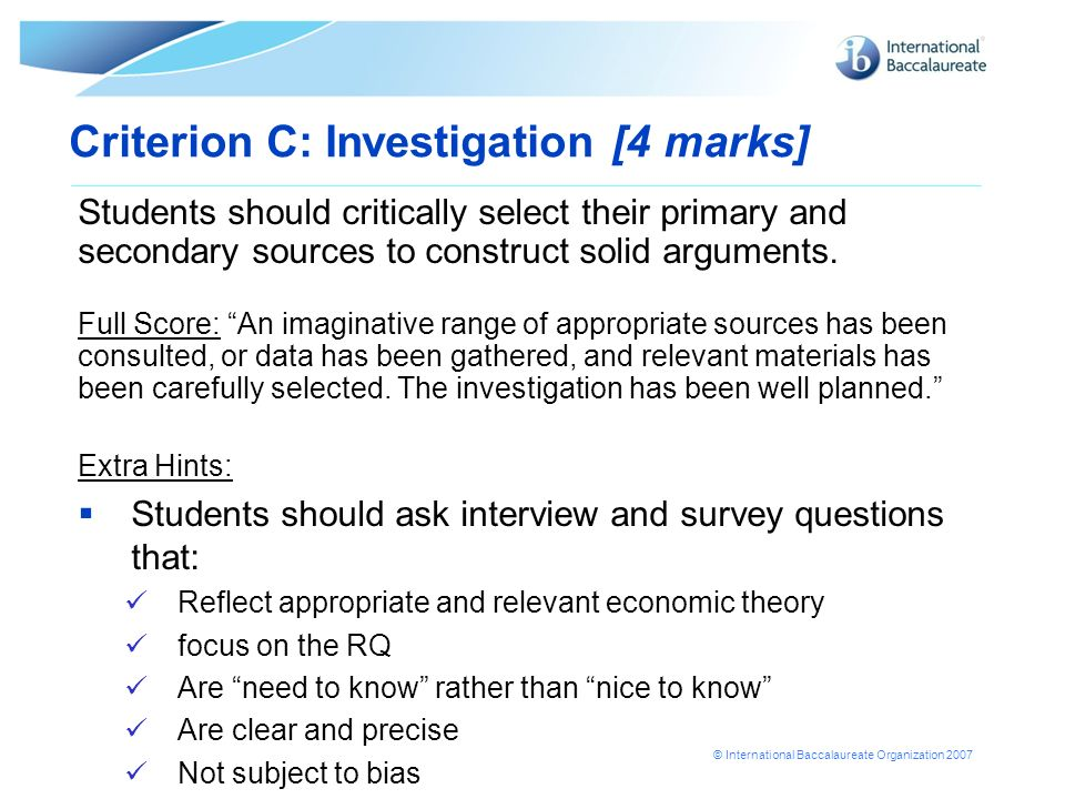 © International Baccalaureate Organization 2007 Criterion C: Investigation [4 marks] Students should critically select their primary and secondary sou