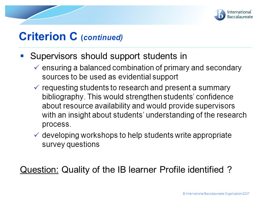 © International Baccalaureate Organization 2007 Criterion C (continued) Supervisors should support students in ensuring a balanced combination of prim