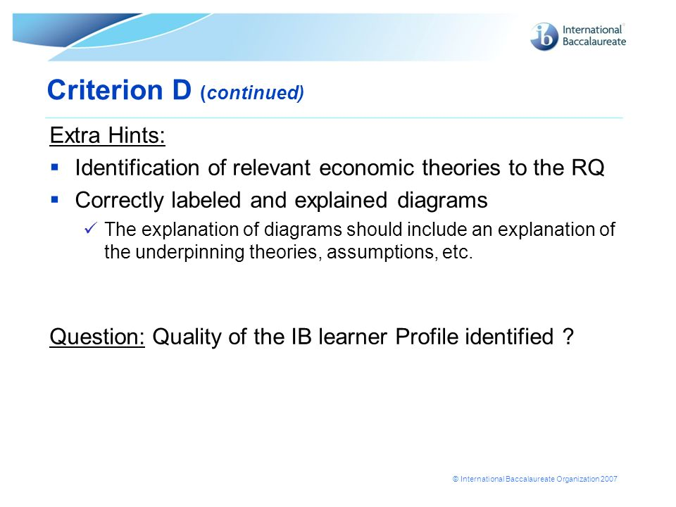 © International Baccalaureate Organization 2007 Extra Hints: Identification of relevant economic theories to the RQ Correctly labeled and explained di