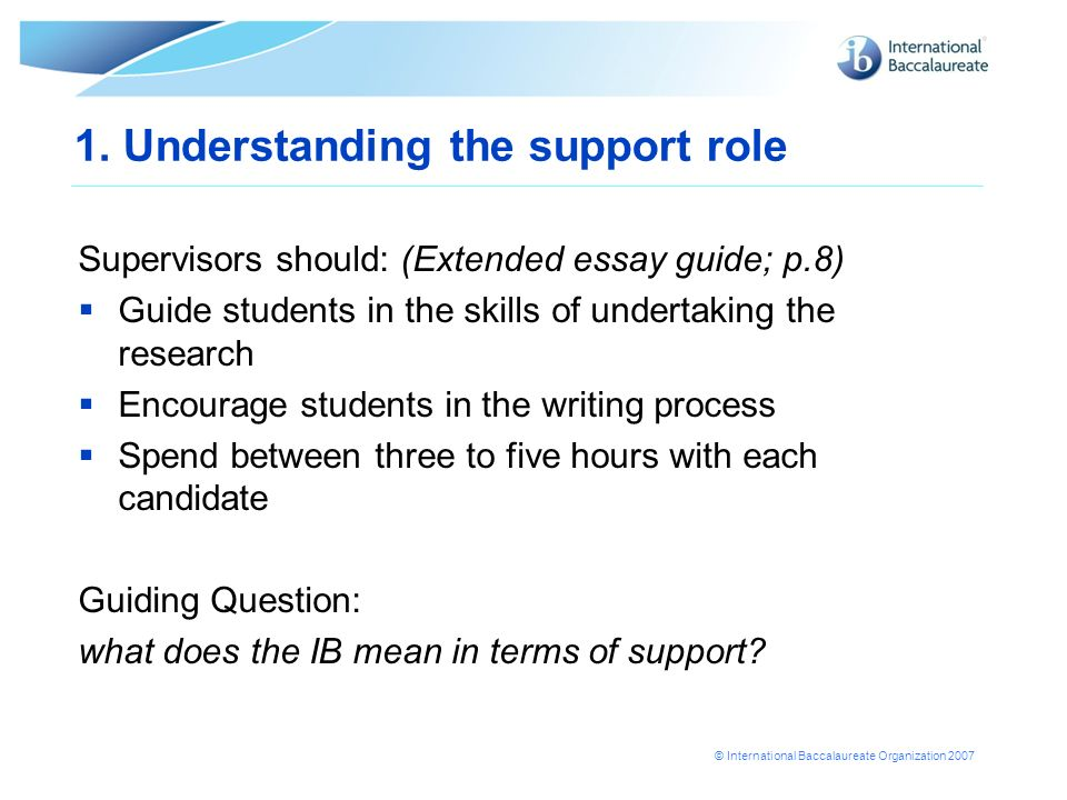 © International Baccalaureate Organization 2007 1. Understanding the support role Supervisors should: (Extended essay guide; p.8) Guide students in th