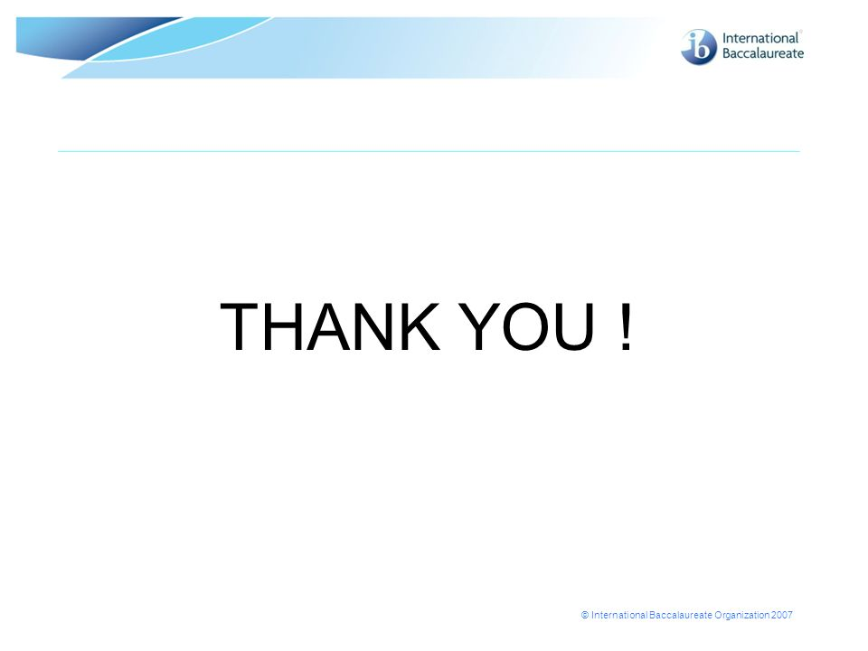 © International Baccalaureate Organization 2007 THANK YOU !