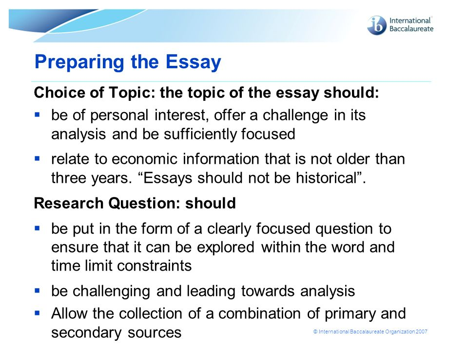 © International Baccalaureate Organization 2007 Preparing the Essay Choice of Topic: the topic of the essay should: be of personal interest, offer a c