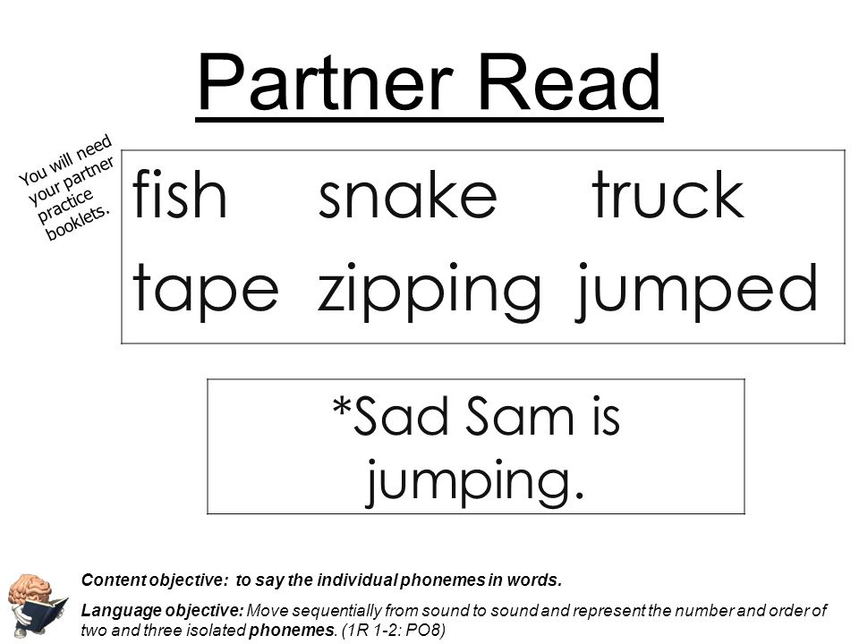 Partner Read fish snake truck tape zipping jumped You will need your partner practice booklets. Content objective: to say the individual phonemes in w