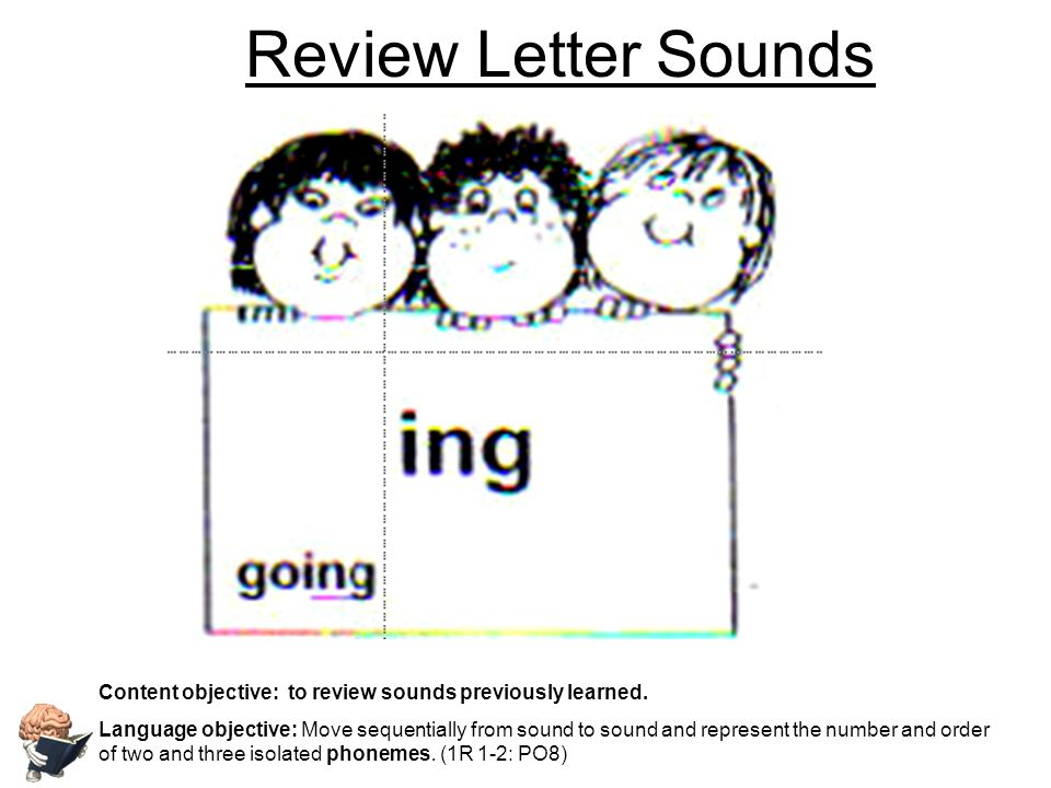 Review Letter Sounds Content objective: to review sounds previously learned. Language objective: Move sequentially from sound to sound and represent t