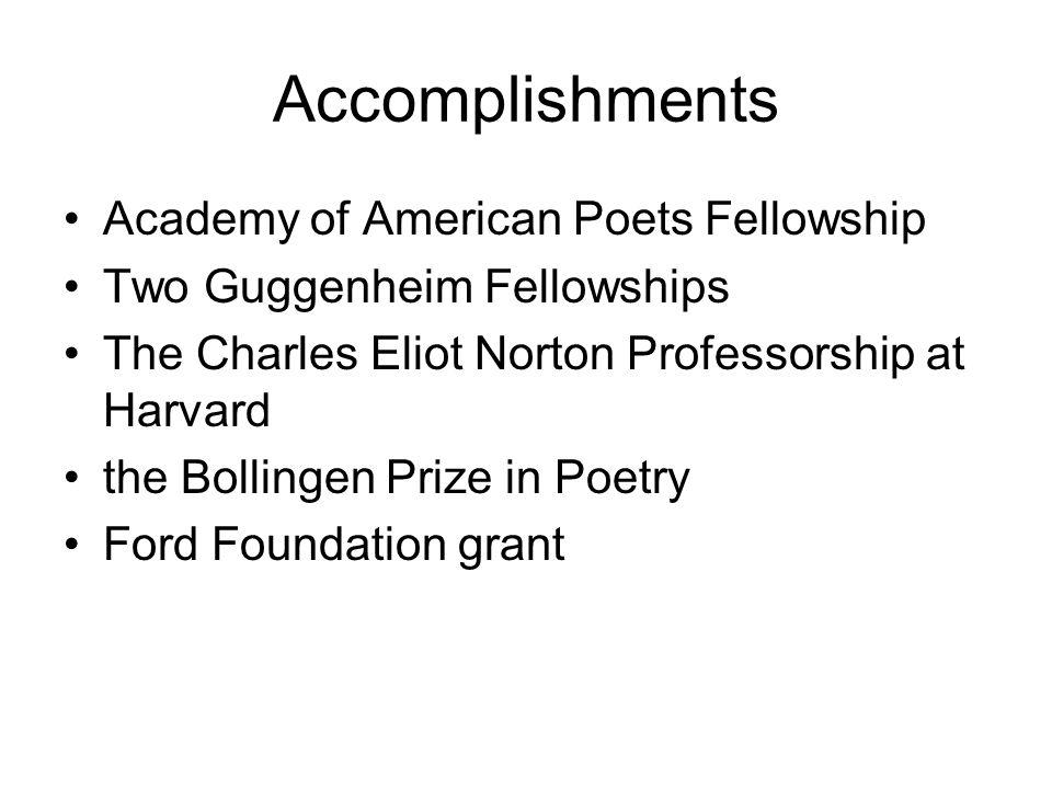 Accomplishments Academy of American Poets Fellowship Two Guggenheim Fellowships The Charles Eliot Norton Professorship at Harvard the Bollingen Prize