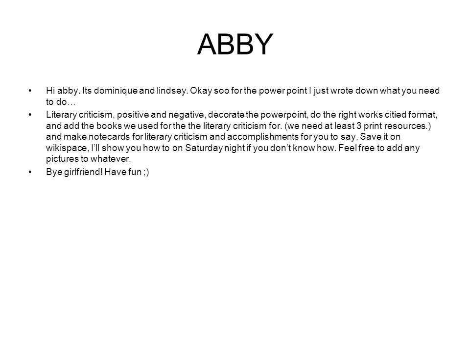 ABBY Hi abby. Its dominique and lindsey. Okay soo for the power point I just wrote down what you need to do… Literary criticism, positive and negative
