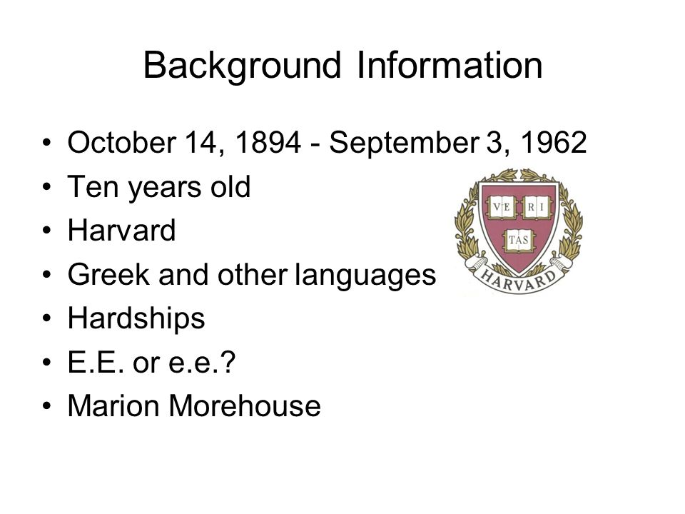 Background Information October 14, 1894 - September 3, 1962 Ten years old Harvard Greek and other languages Hardships E.E. or e.e.? Marion Morehouse