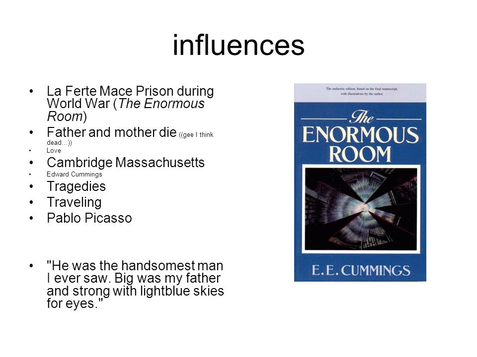 influences La Ferte Mace Prison during World War (The Enormous Room) Father and mother die ((gee I think dead…)) Love Cambridge Massachusetts Edward C