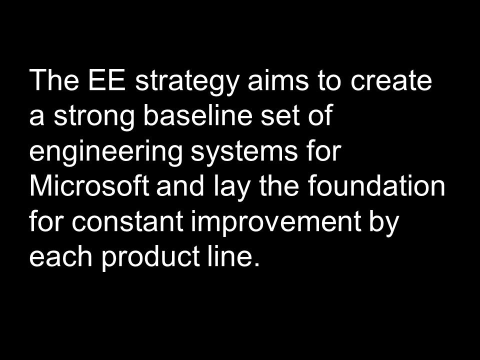 The EE strategy aims to create a strong baseline set of engineering systems for Microsoft and lay the foundation for constant improvement by each prod