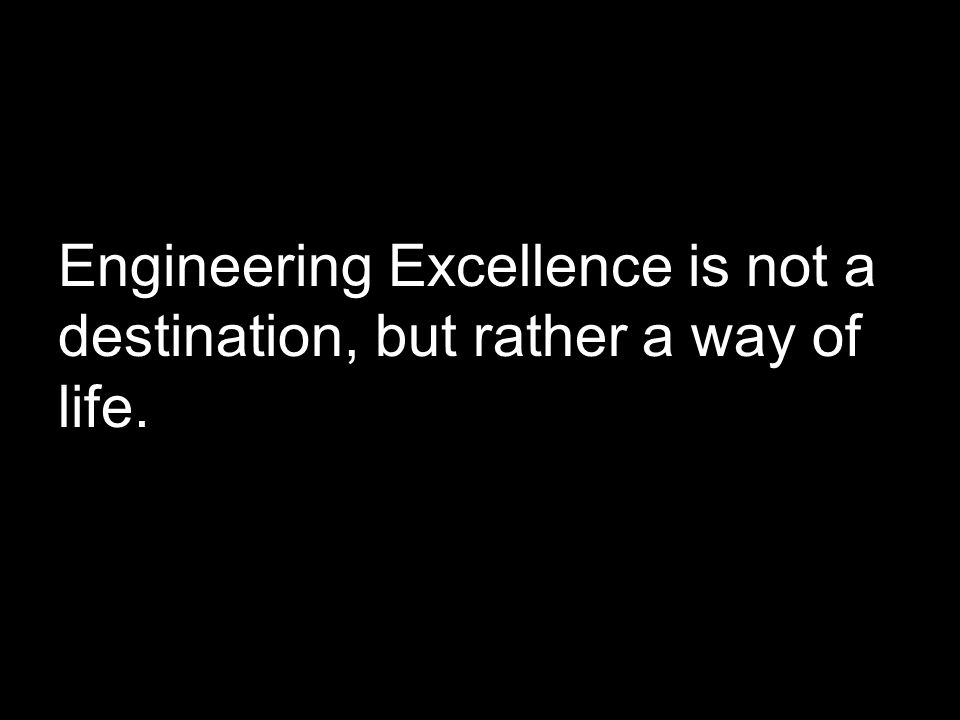 Engineering Excellence is not a destination, but rather a way of life.