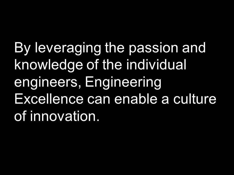 By leveraging the passion and knowledge of the individual engineers, Engineering Excellence can enable a culture of innovation.