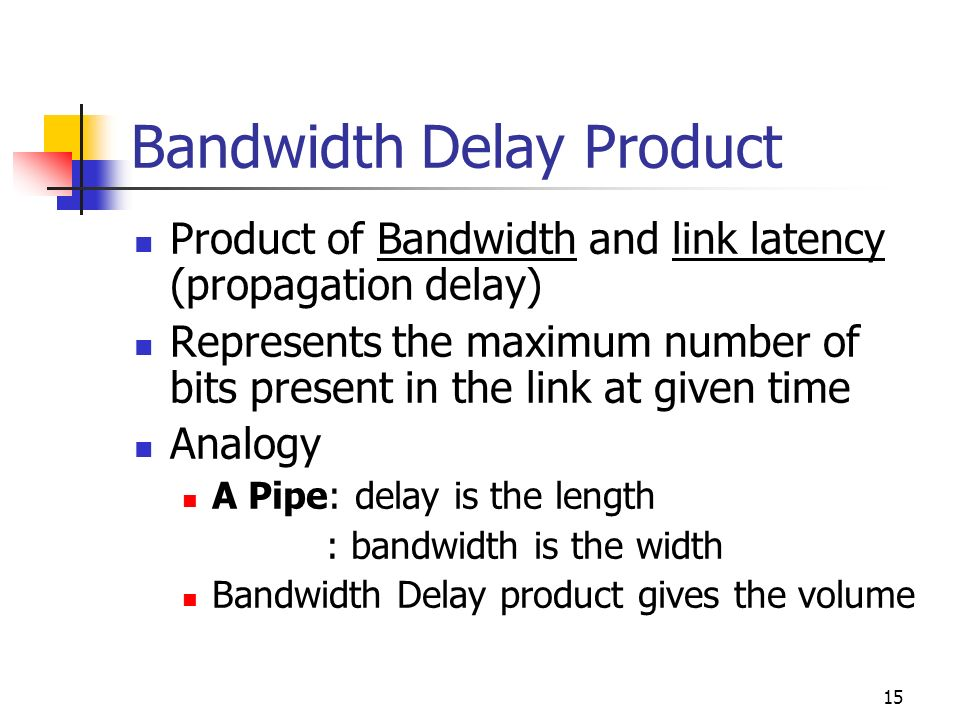 15 Bandwidth Delay Product Product of Bandwidth and link latency (propagation delay) Represents the maximum number of bits present in the link at give