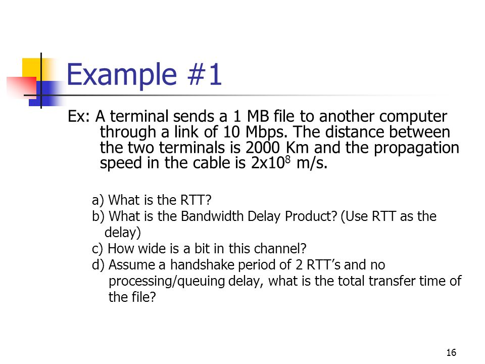 16 Example #1 Ex: A terminal sends a 1 MB file to another computer through a link of 10 Mbps. The distance between the two terminals is 2000 Km and th