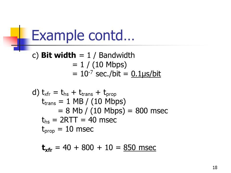 18 Example contd… c) Bit width = 1 / Bandwidth = 1 / (10 Mbps) = 10 -7 sec./bit = 0.1μs/bit d) t xfr = t hs + t trans + t prop t trans = 1 MB / (10 Mb