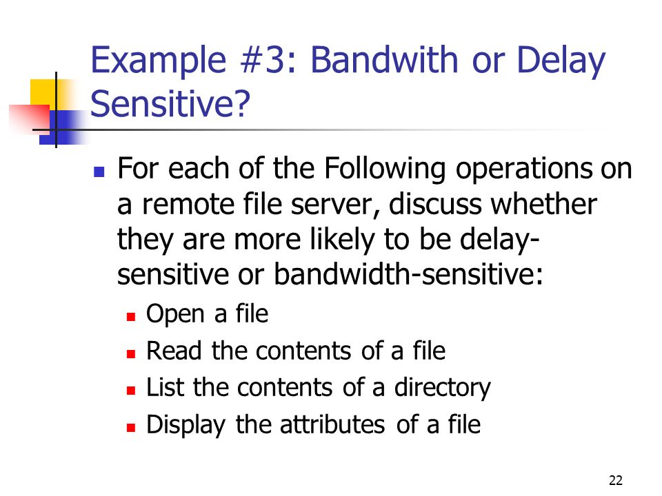 22 Example #3: Bandwith or Delay Sensitive? For each of the Following operations on a remote file server, discuss whether they are more likely to be d
