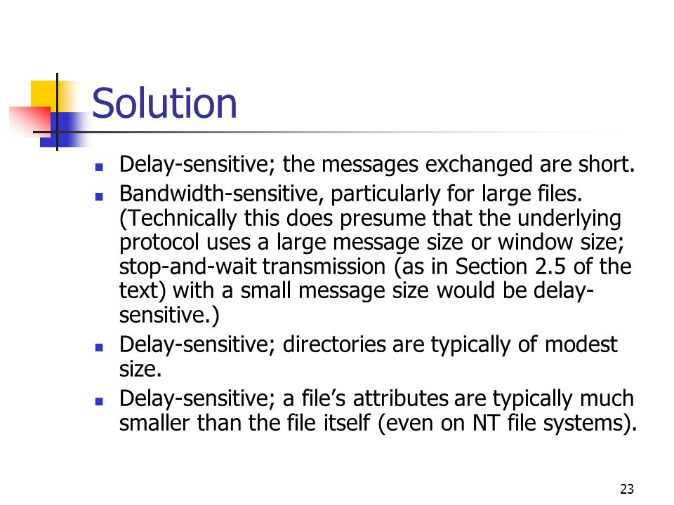 23 Solution Delay-sensitive; the messages exchanged are short. Bandwidth-sensitive, particularly for large files. (Technically this does presume that