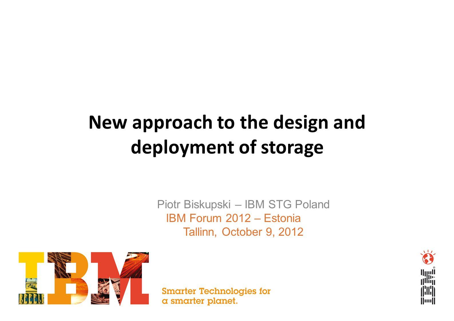 New approach to the design and deployment of storage Piotr Biskupski – IBM STG Poland IBM Forum 2012 – Estonia Tallinn, October 9, 2012