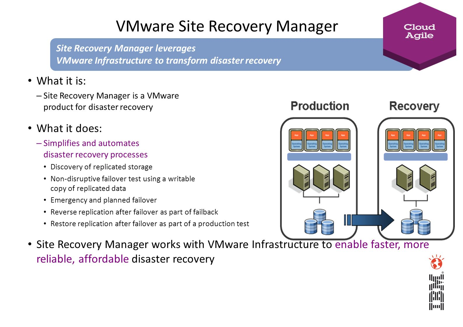 What it is: – Site Recovery Manager is a VMware product for disaster recovery What it does: – Simplifies and automates disaster recovery processes Dis