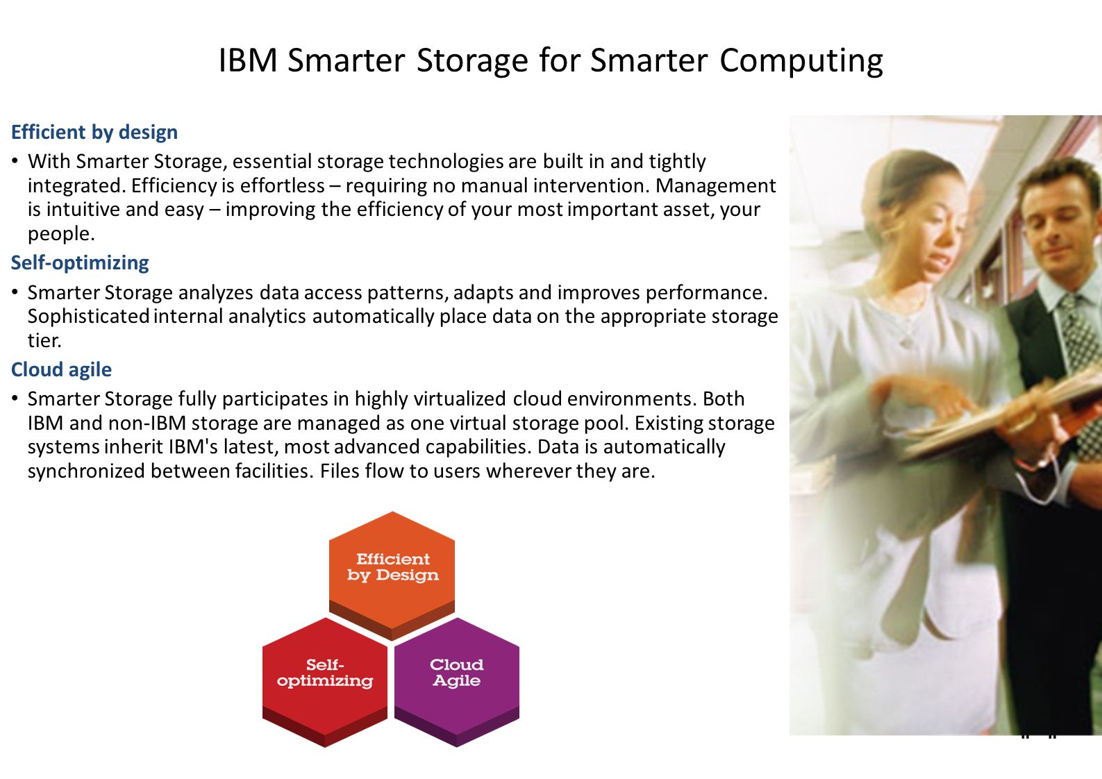 IBM Smarter Storage for Smarter Computing Efficient by design With Smarter Storage, essential storage technologies are built in and tightly integrated