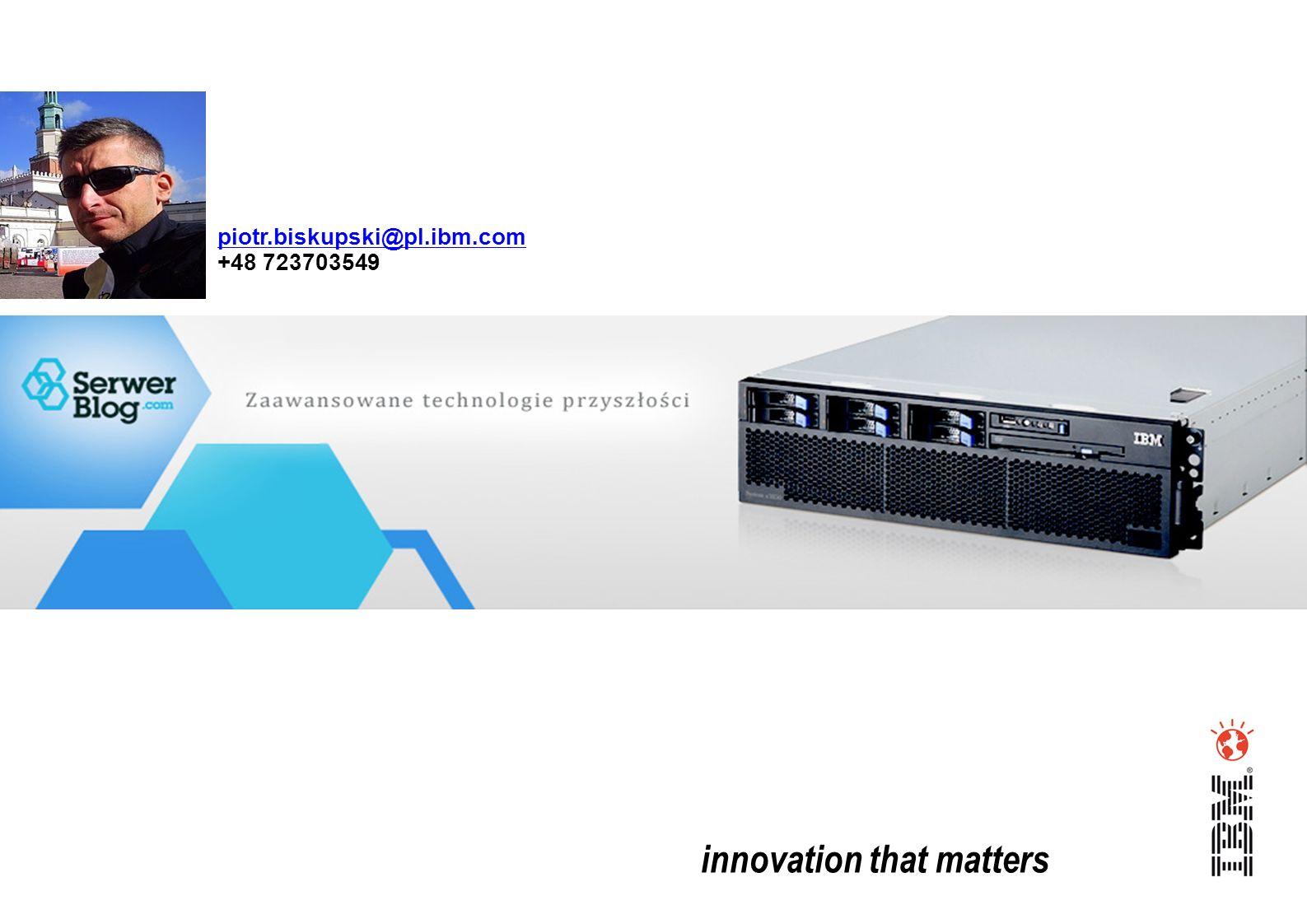 innovation that matters piotr.biskupski@pl.ibm.com +48 723703549