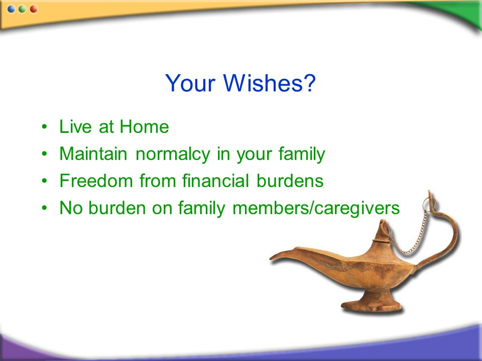 Your Wishes? Live at Home Maintain normalcy in your family Freedom from financial burdens No burden on family members/caregivers