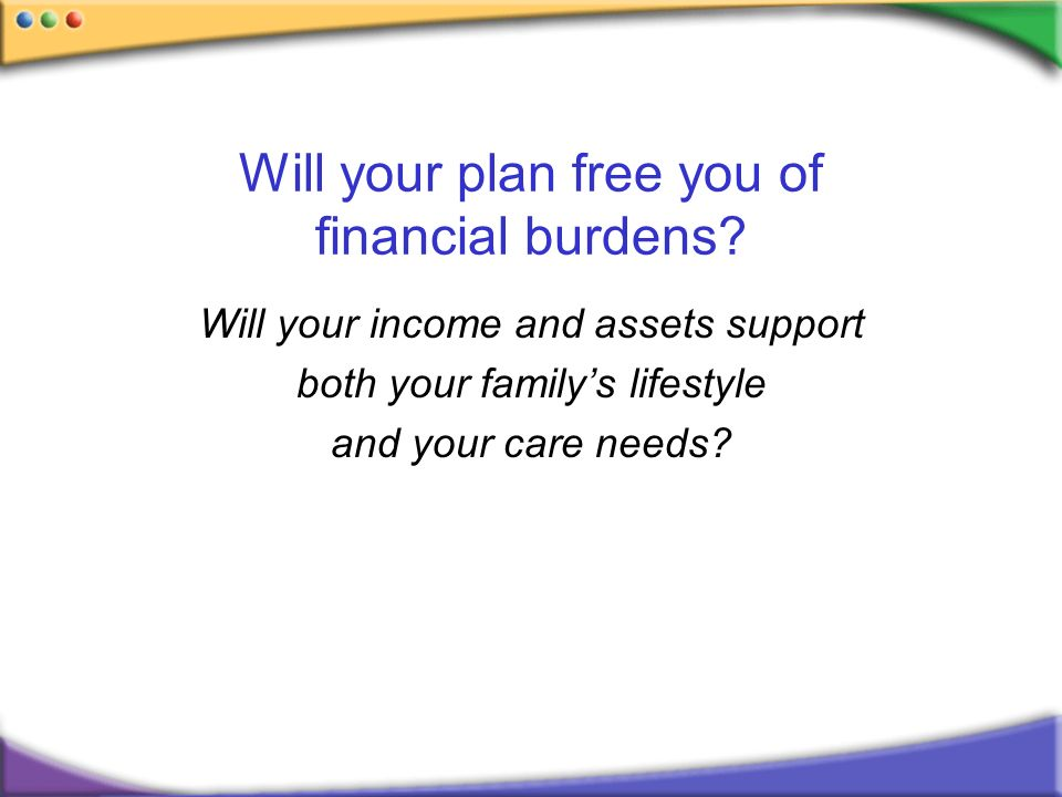 Will your plan free you of financial burdens? Will your income and assets support both your familys lifestyle and your care needs?