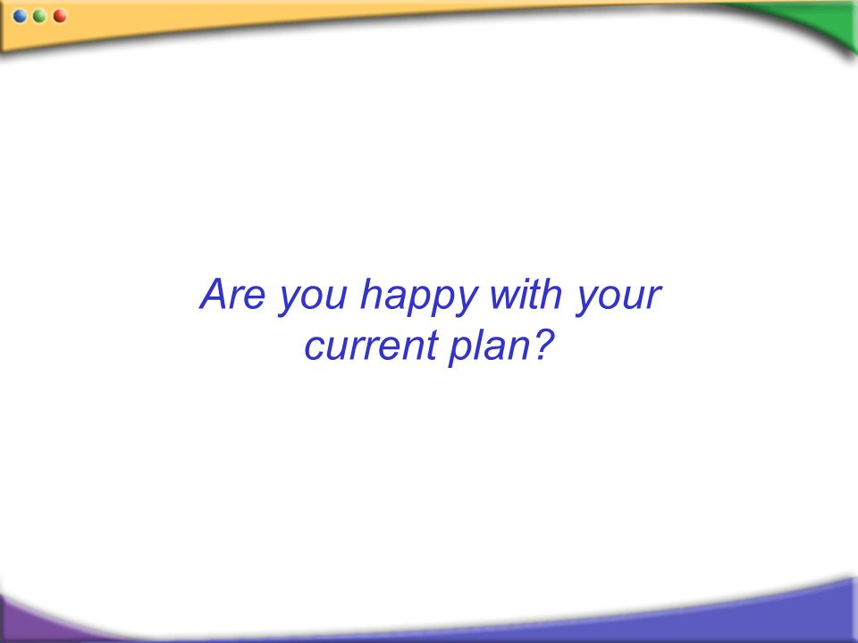 Are you happy with your current plan?