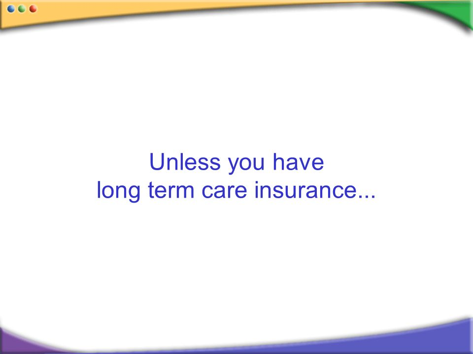 Unless you have long term care insurance...