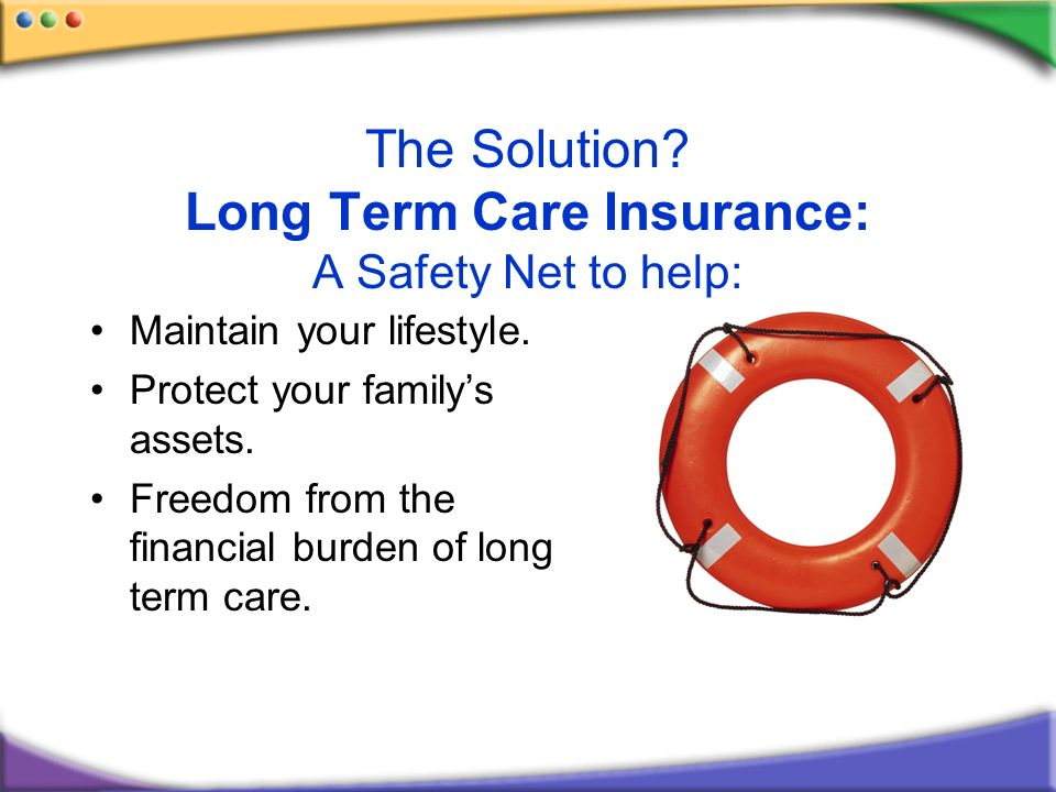 The Solution? Long Term Care Insurance: A Safety Net to help: Maintain your lifestyle. Protect your familys assets. Freedom from the financial burden