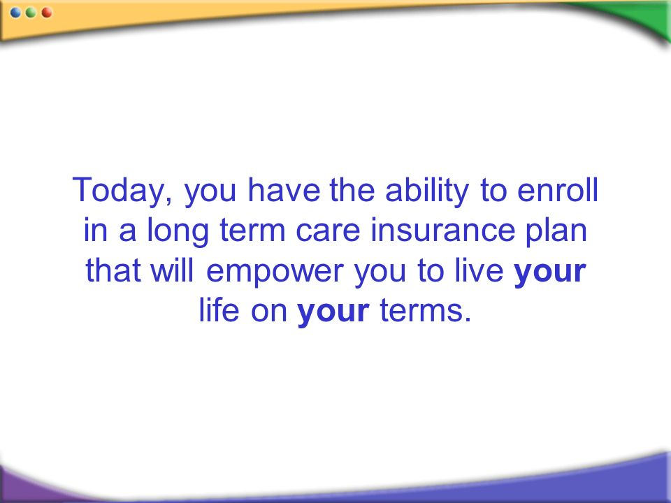 Today, you have the ability to enroll in a long term care insurance plan that will empower you to live your life on your terms.
