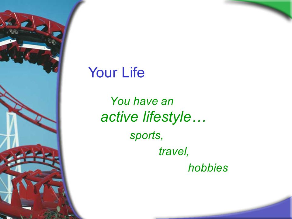 Your Life You have an active lifestyle… sports, travel, hobbies