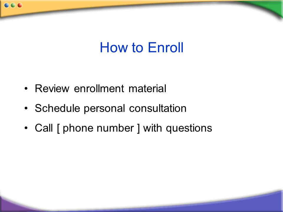 How to Enroll Review enrollment material Schedule personal consultation Call [ phone number ] with questions