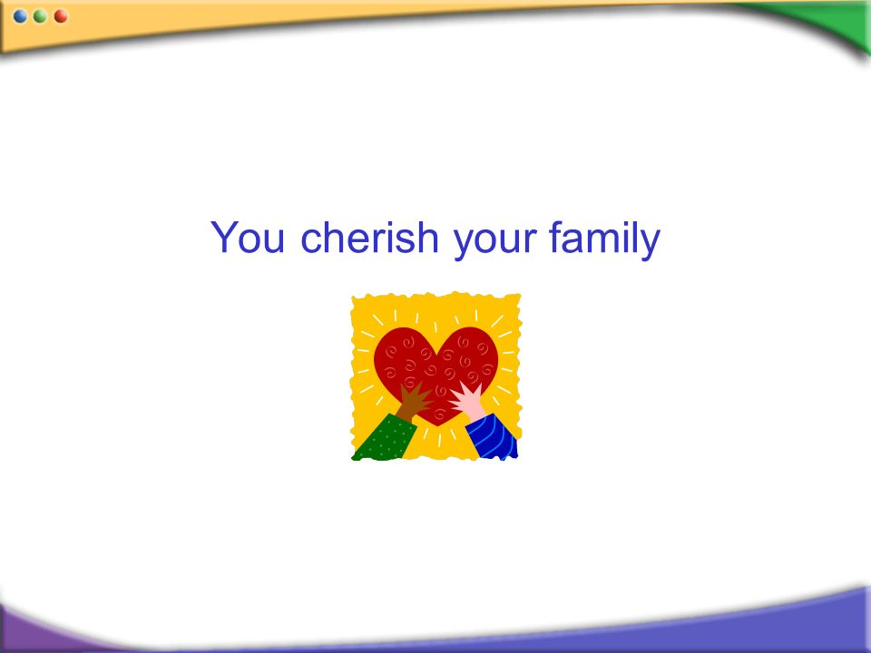 You cherish your family