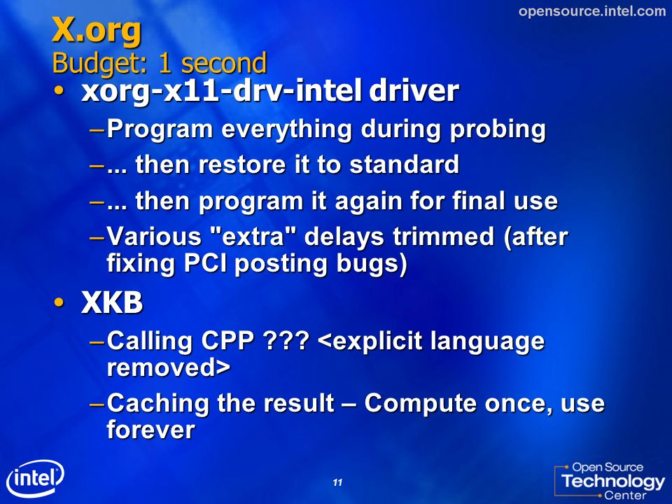 11 X.org Budget: 1 second xorg-x11-drv-intel driver xorg-x11-drv-intel driver –Program everything during probing –... then restore it to standard –...