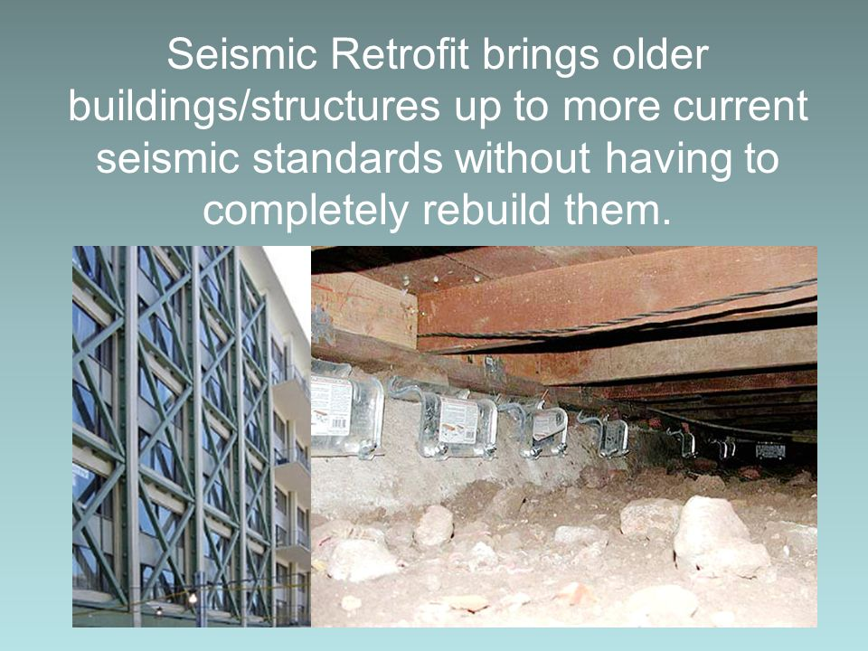 Seismic Retrofit brings older buildings/structures up to more current seismic standards without having to completely rebuild them.