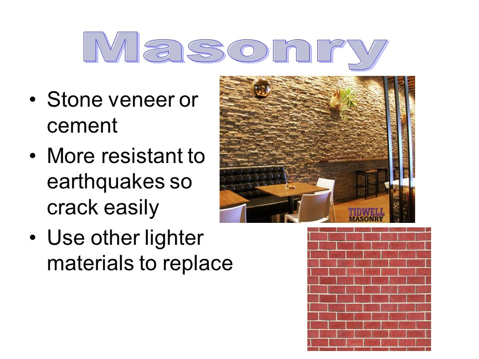 Stone veneer or cement More resistant to earthquakes so crack easily Use other lighter materials to replace