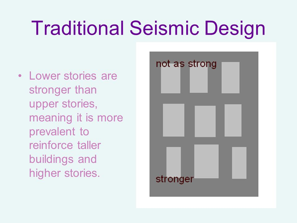 Traditional Seismic Design Lower stories are stronger than upper stories, meaning it is more prevalent to reinforce taller buildings and higher storie