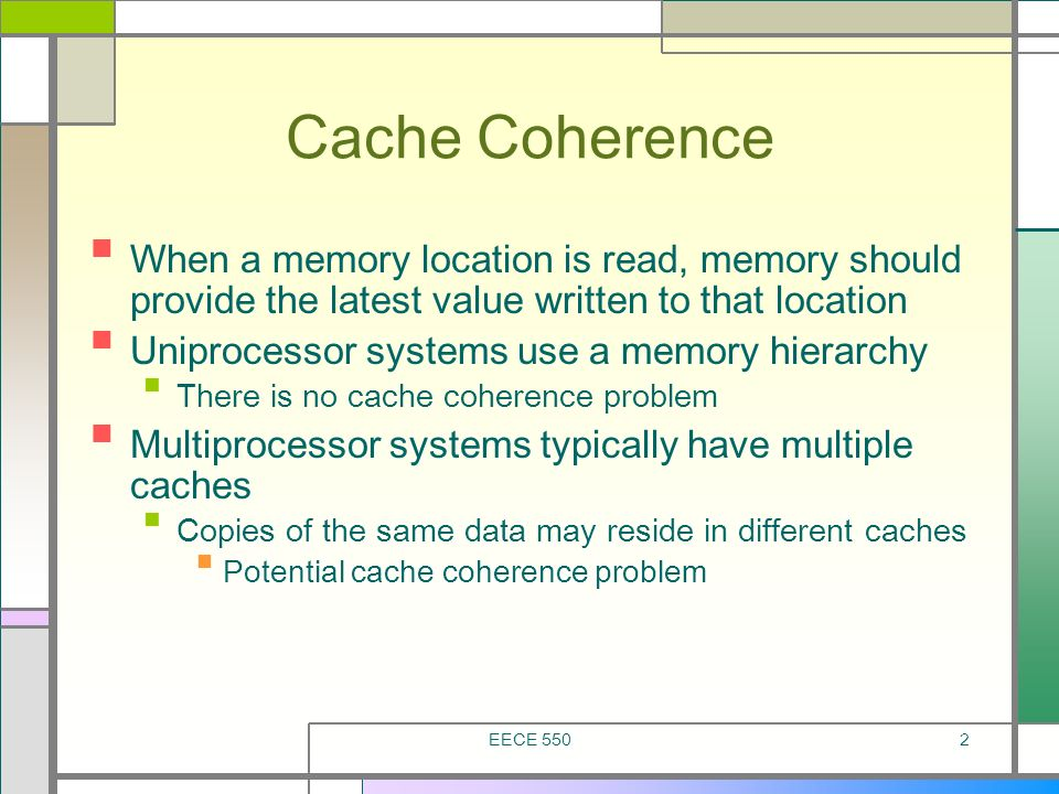 EECE 5502 Cache Coherence When a memory location is read, memory should provide the latest value written to that location Uniprocessor systems use a m