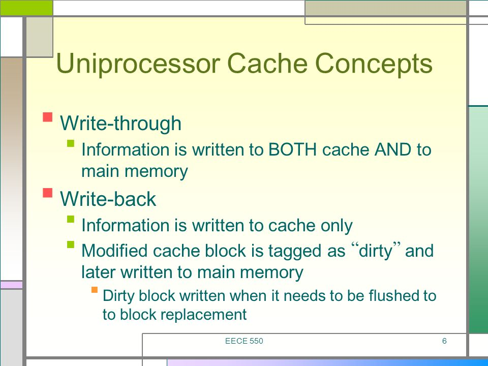 EECE 5506 Uniprocessor Cache Concepts Write-through Information is written to BOTH cache AND to main memory Write-back Information is written to cache