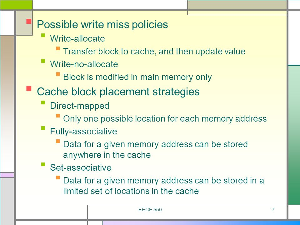 EECE 5507 Possible write miss policies Write-allocate Transfer block to cache, and then update value Write-no-allocate Block is modified in main memor