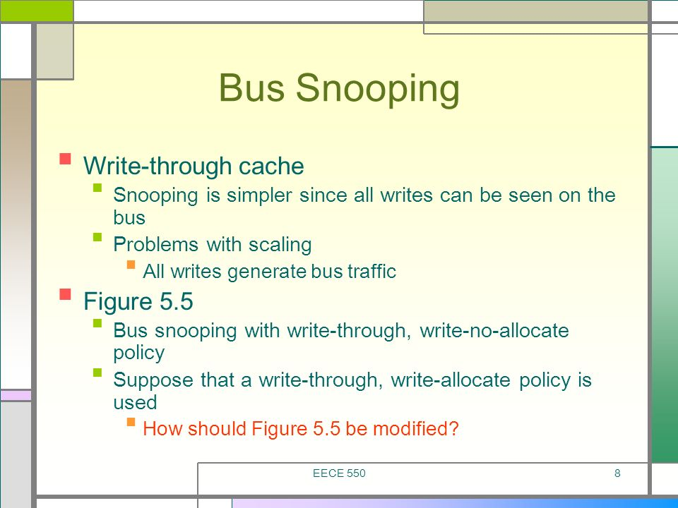 EECE 5508 Bus Snooping Write-through cache Snooping is simpler since all writes can be seen on the bus Problems with scaling All writes generate bus t