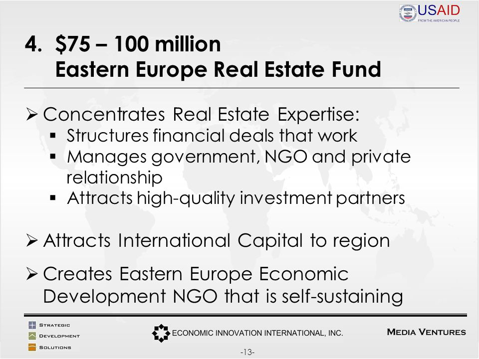 4. $75 – 100 million Eastern Europe Real Estate Fund Concentrates Real Estate Expertise: Structures financial deals that work Manages government, NGO